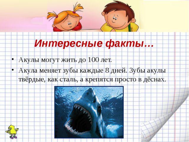 Интересные факты… Акулы могут жить до 100 лет. Акула меняет зубы каждые 8 дне...