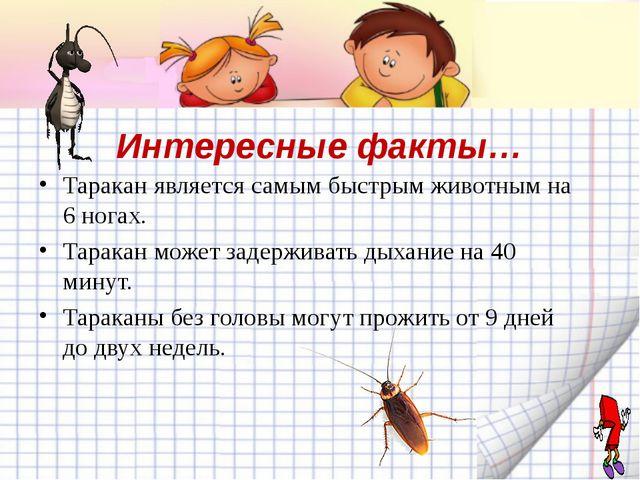 Интересные факты… Таракан является самым быстрым животным на 6 ногах. Таракан...