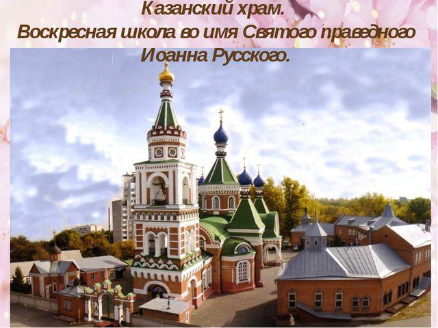Казанский храм. Воскресная школа во имя Святого праведного Иоанна Русского.