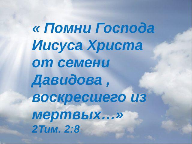 « Помни Господа Иисуса Христа от семени Давидова , воскресшего из мертвых…»...