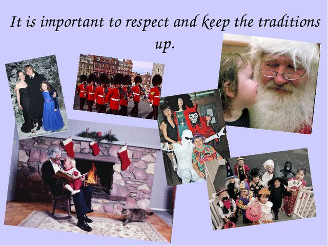 It is important to respect and keep the traditions up.
