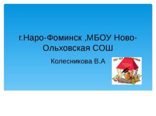 г.Наро-Фоминск ,МБОУ Ново-Ольховская СОШ Колесникова В.А