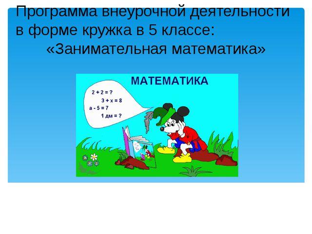 Программа внеурочной деятельности в форме кружка в 5 классе: «Занимательная м...
