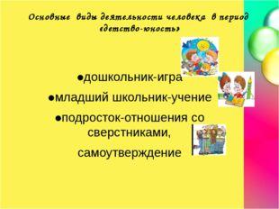 Основные виды деятельности человека в период «детство-юность» ●дошкольник-игр