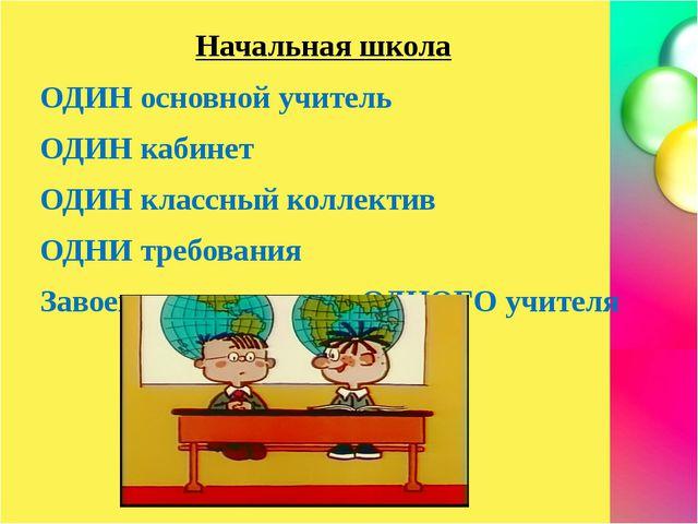 Начальная школа ОДИН основной учитель ОДИН кабинет ОДИН классный коллектив О...