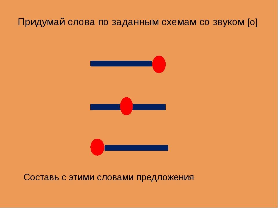 Придумай слова по заданным схемам со звуком [о] Составь с этими словами предл...