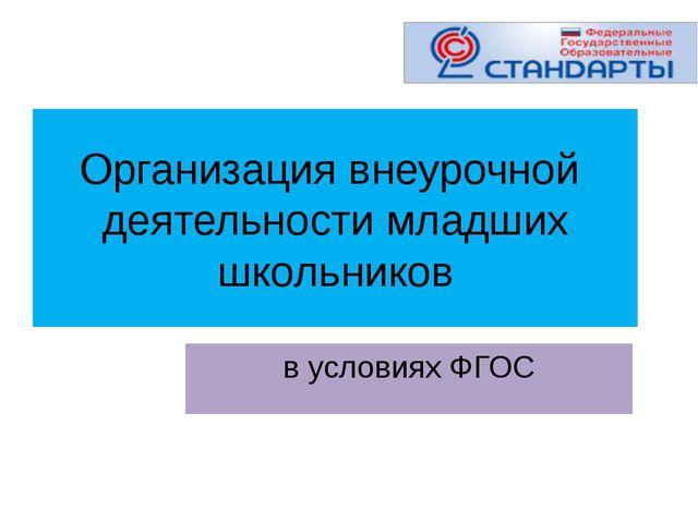 Организация внеурочной деятельности младших школьников в условиях ФГОС