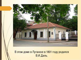 В этом доме в Луганске в 1801 году родился В.И.Даль.