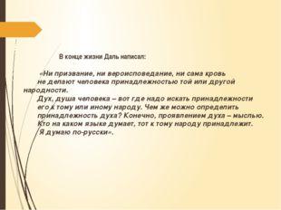 В конце жизни Даль написал: «Ни призвание, ни вероисповедание, ни сама кровь