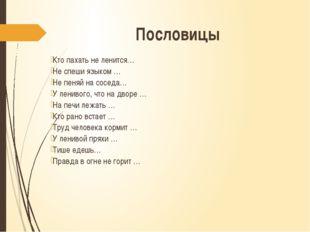 Пословицы Кто пахать не ленится… Не спеши языком … Не пеняй на соседа… У лени
