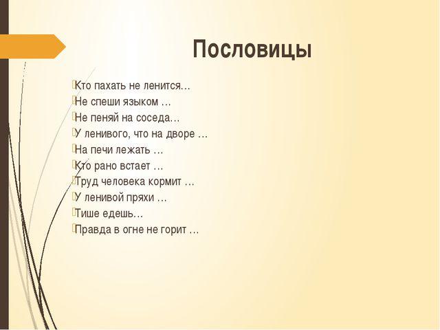 Пословицы Кто пахать не ленится… Не спеши языком … Не пеняй на соседа… У лени...