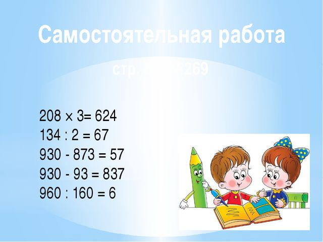 Самостоятельная работа стр. 88 №269 208 × 3= 624 134 : 2 = 67 930 - 873 = 57...