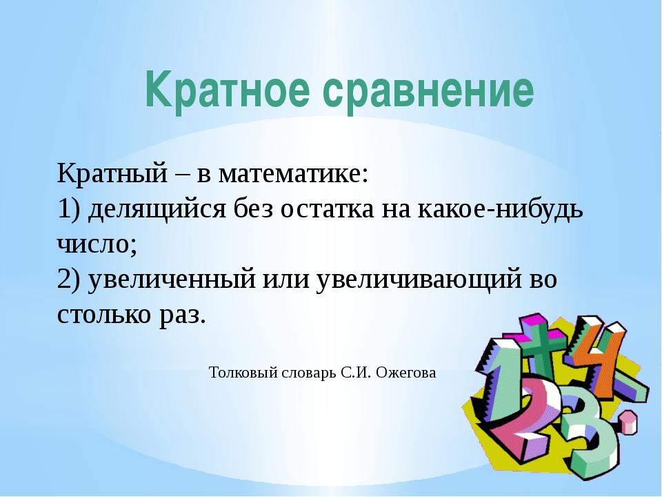 Кратное сравнение Кратный – в математике: 1) делящийся без остатка на какое-н...