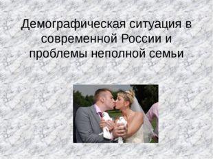 Демографическая ситуация в современной России и проблемы неполной семьи