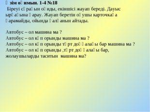 Өзім оқимын. 1-4 №18 Біреуі сұрағын оқиды, екіншісі жауап береді. Дауыс ырғағ