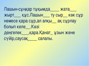 Лашын-сұңқар тұқымда____ жата___ жырт___ құс.Лашын___ ту сыр__ көк сұр немесе