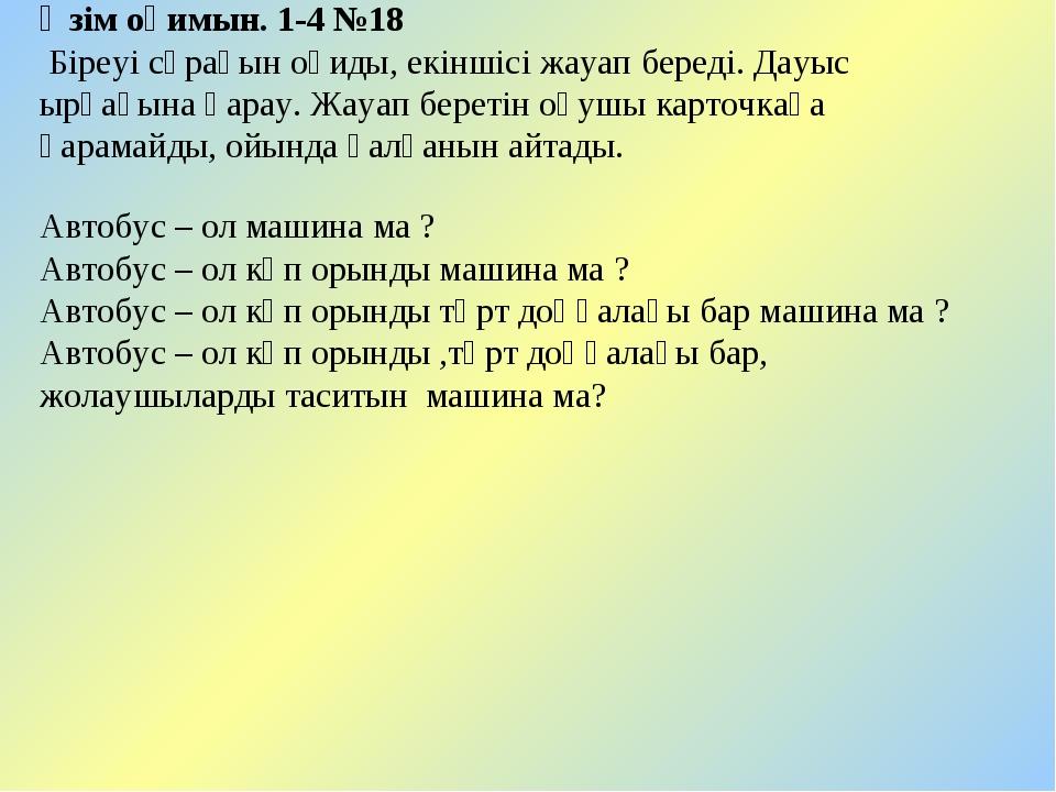 Өзім оқимын. 1-4 №18 Біреуі сұрағын оқиды, екіншісі жауап береді. Дауыс ырғағ...