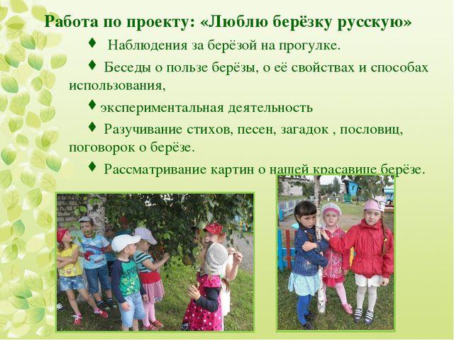 Работа по проекту: «Люблю берёзку русскую» Наблюдения за берёзой на прогулке....