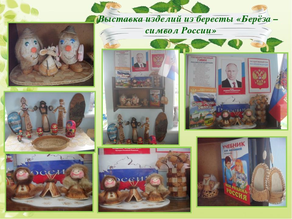 Выставка изделий из бересты «Берёза – символ России»