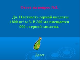 Ответ на вопрос №3. Да. Плотность серной кислоты 1800 кг/ м 3. В 500 мл вмеща