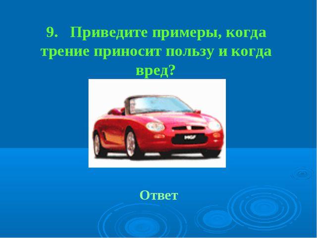 9. Приведите примеры, когда трение приносит пользу и когда вред? Ответ