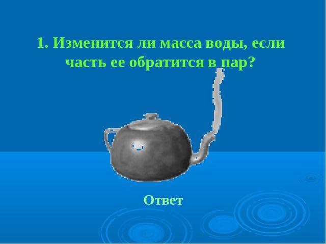 1. Изменится ли масса воды, если часть ее обратится в пар? Ответ