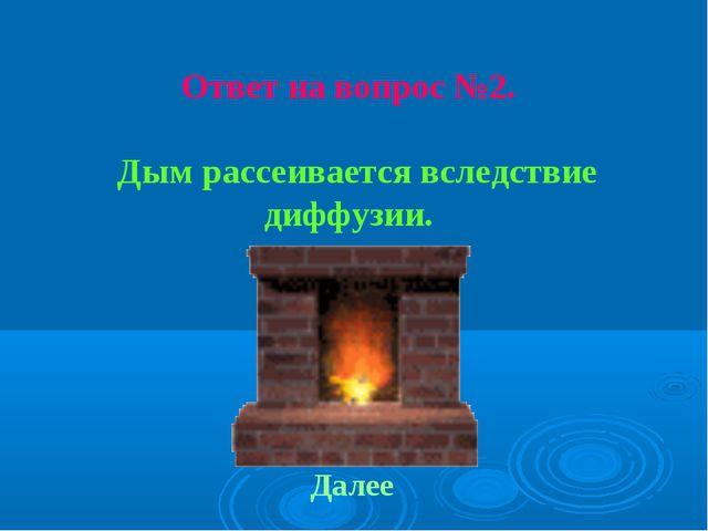 Ответ на вопрос №2. Дым рассеивается вследствие диффузии. Далее