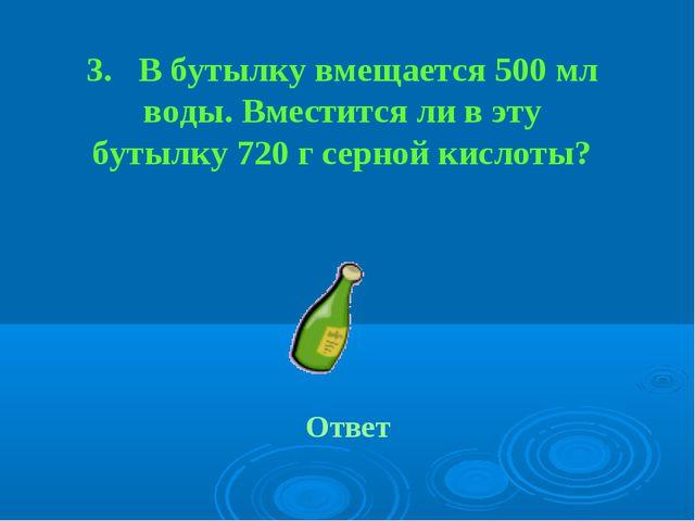 3. В бутылку вмещается 500 мл воды. Вместится ли в эту бутылку 720 г серной к...