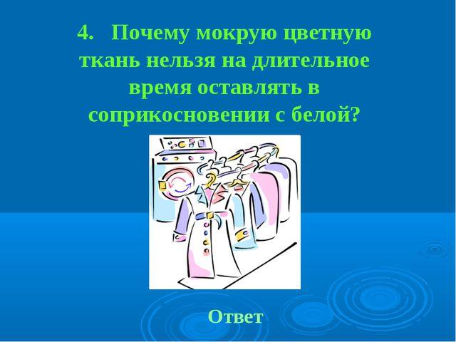 4. Почему мокрую цветную ткань нельзя на длительное время оставлять в соприко...