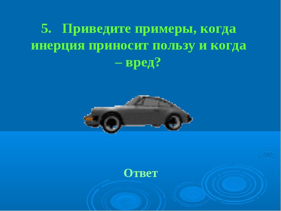 5. Приведите примеры, когда инерция приносит пользу и когда – вред? Ответ