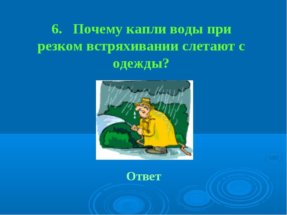 6. Почему капли воды при резком встряхивании слетают с одежды? Ответ