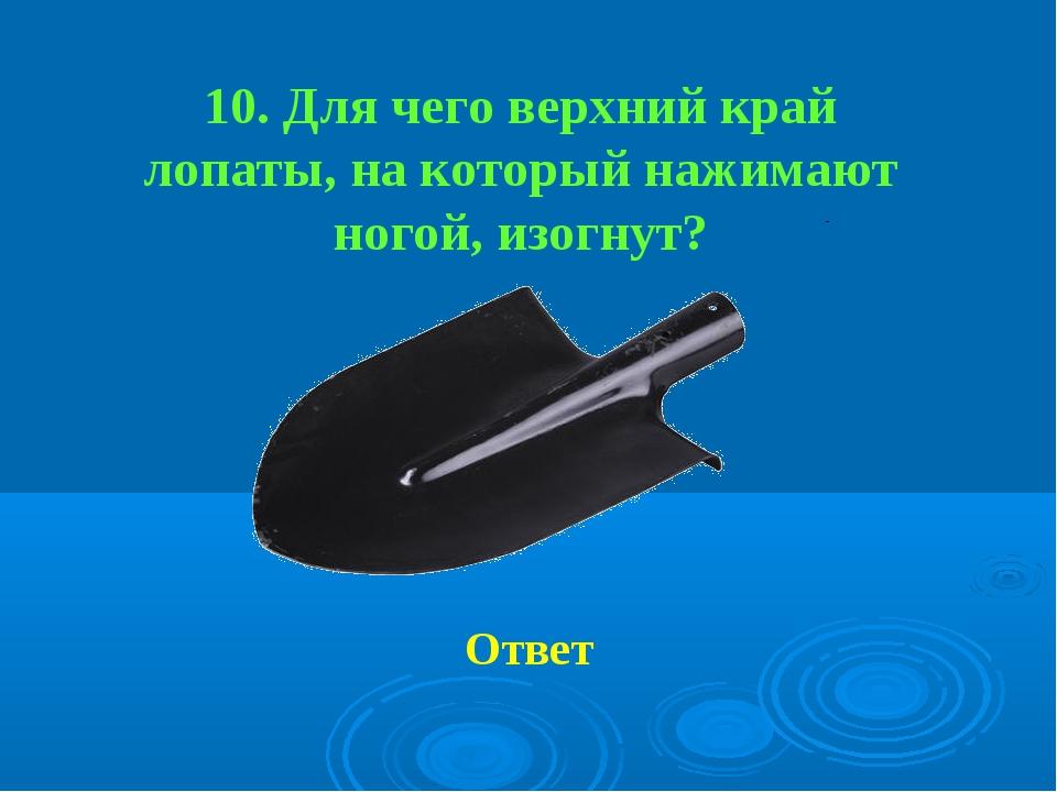 10. Для чего верхний край лопаты, на который нажимают ногой, изогнут? Ответ