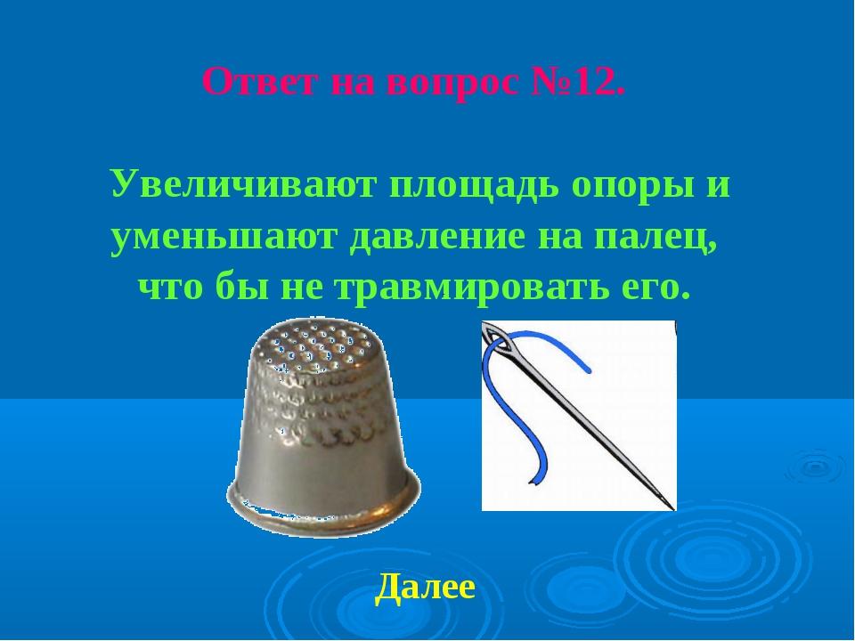 Ответ на вопрос №12. Увеличивают площадь опоры и уменьшают давление на палец,...