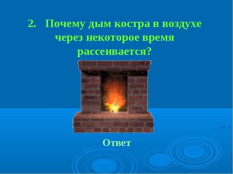 2. Почему дым костра в воздухе через некоторое время рассеивается? Ответ
