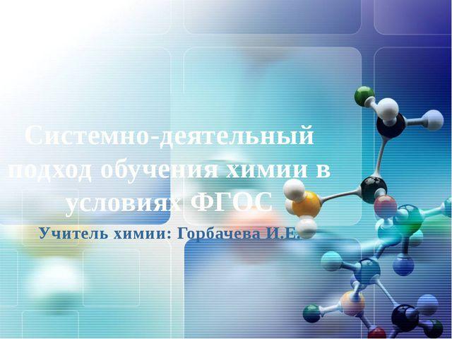 Системно-деятельный подход обучения химии в условиях ФГОС Учитель химии: Горб...