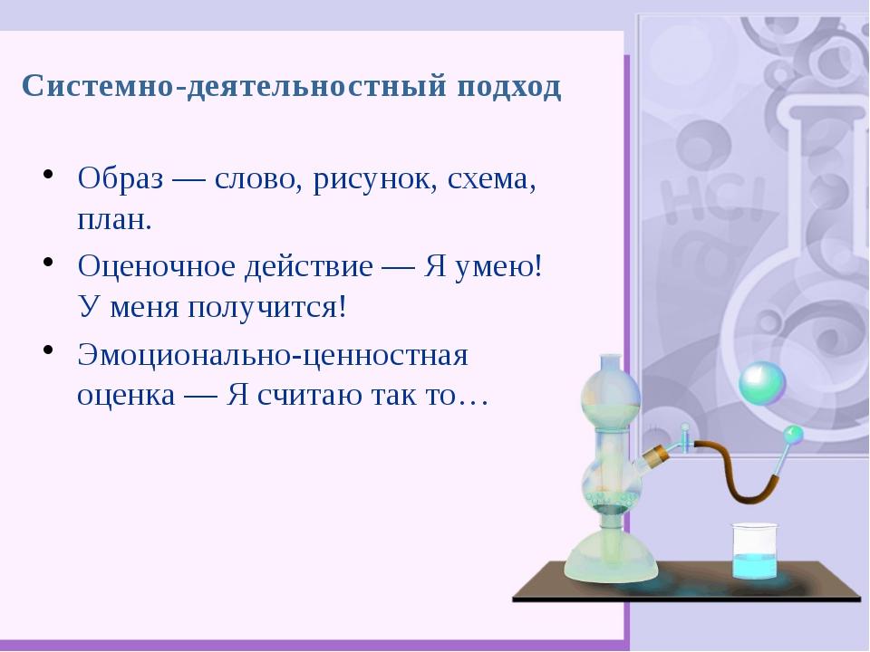 Системно-деятельностный подход Образ— слово, рисунок, схема, план. Оценочное...