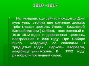 1910 -1917 На площади, где сейчас находится Дом культуры, стояли две крупные