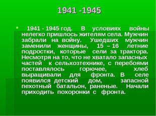 1941 -1945 1941 - 1945 год. В условиях войны нелегко пришлось жителям села. М