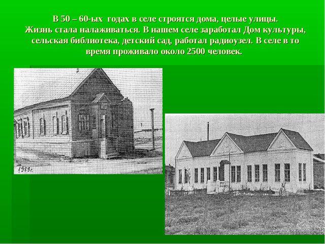 В 50 – 60-ых годах в селе строятся дома, целые улицы. Жизнь стала налаживатьс...