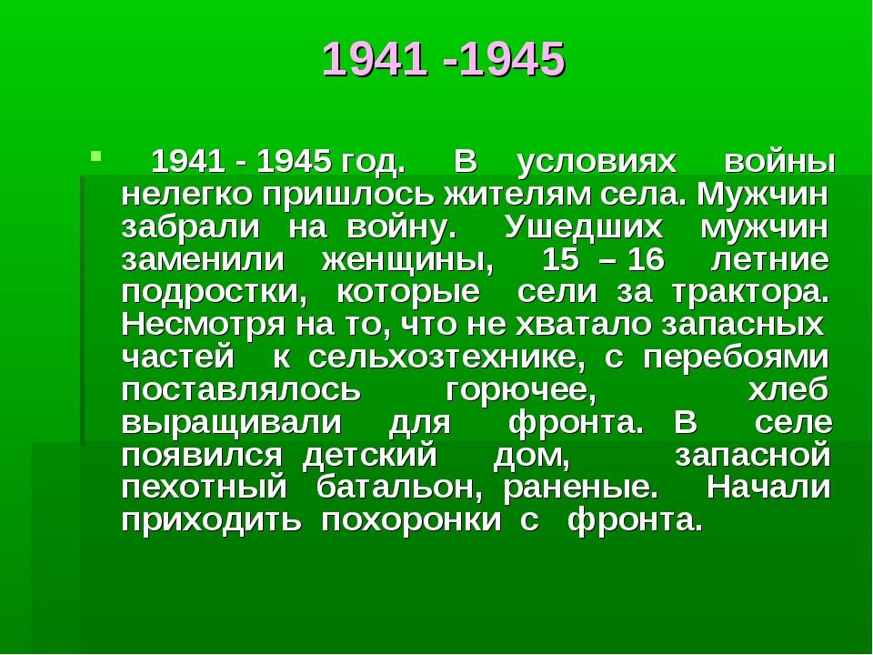 1941 -1945 1941 - 1945 год. В условиях войны нелегко пришлось жителям села. М...
