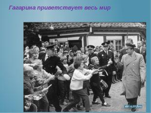 Гагарина приветствует весь мир