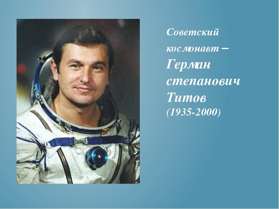 Советский космонавт – Герман степанович Титов (1935-2000)