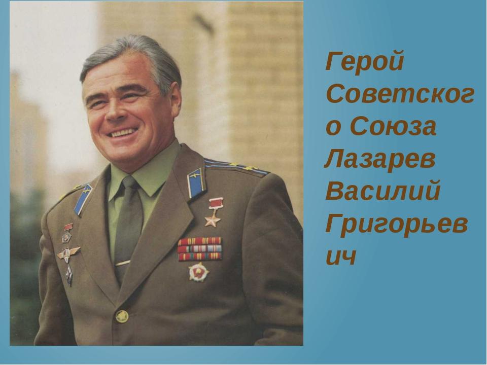 Герой Советского Союза Лазарев Василий Григорьевич