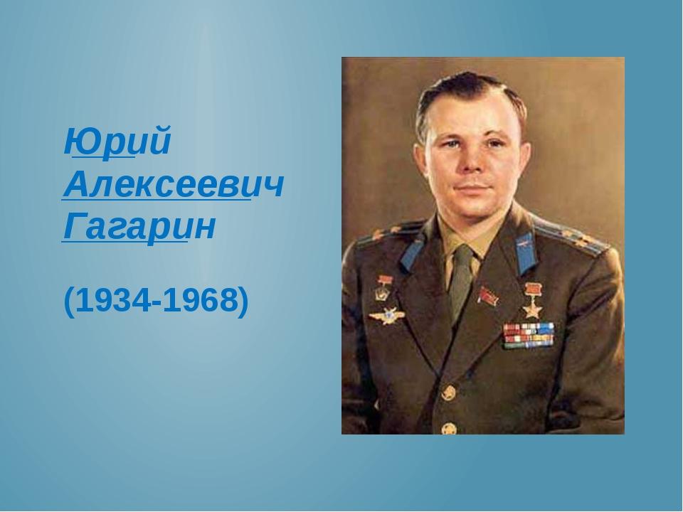 ___ _________ ______ Юрий Алексеевич Гагарин (1934-1968)