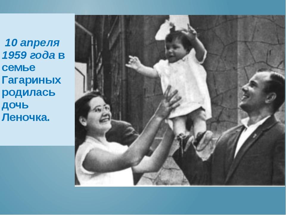 10 апреля 1959 годав семье Гагариных родилась дочь Леночка.