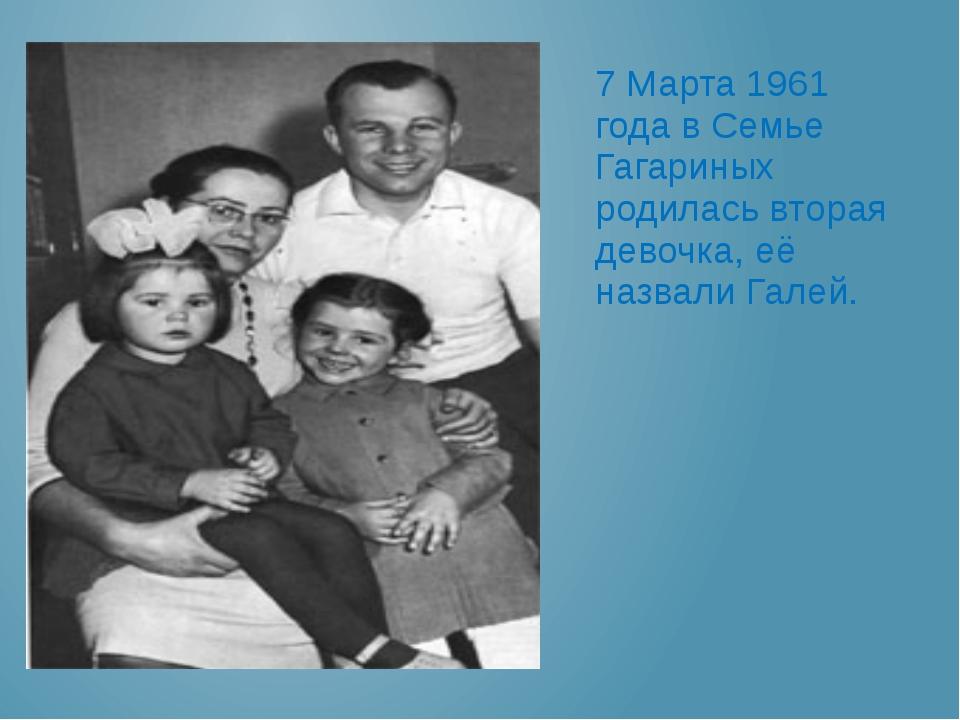 7 Марта 1961 года в Семье Гагариных родилась вторая девочка, её назвали Галей.
