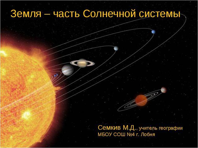 Земля – часть Солнечной системы Семкив М.Д., учитель географии МБОУ СОШ №4 г....