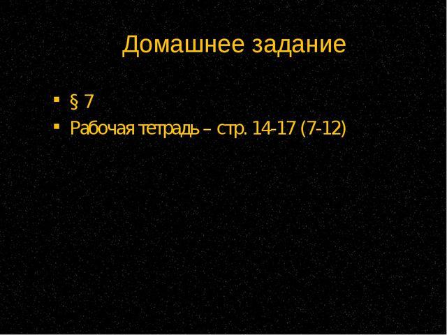 Домашнее задание § 7 Рабочая тетрадь – стр. 14-17 (7-12)