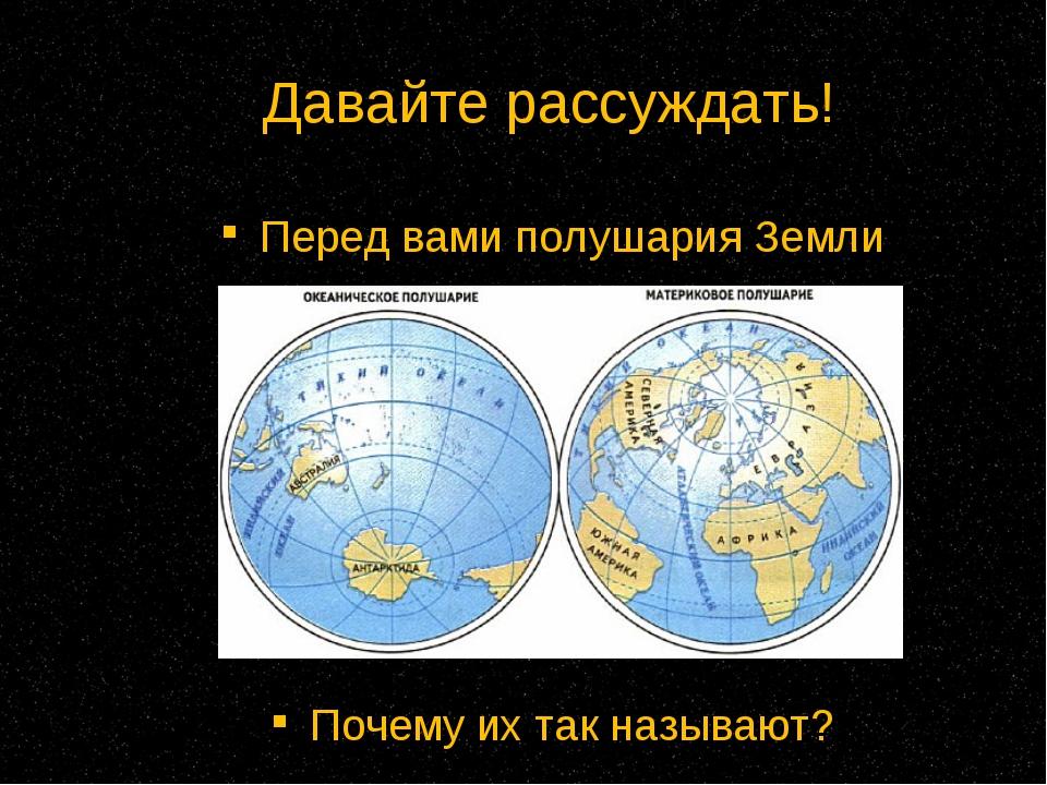 Давайте рассуждать! Перед вами полушария Земли Почему их так называют?