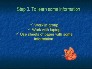 Step 3. To learn some information Work in group Work with laptop Use sheets o